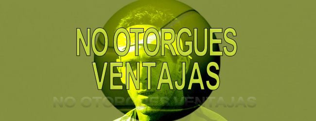 NO OTORGUES VENTAJAS