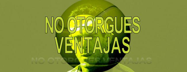 NO OTORGUES VENTAJAS